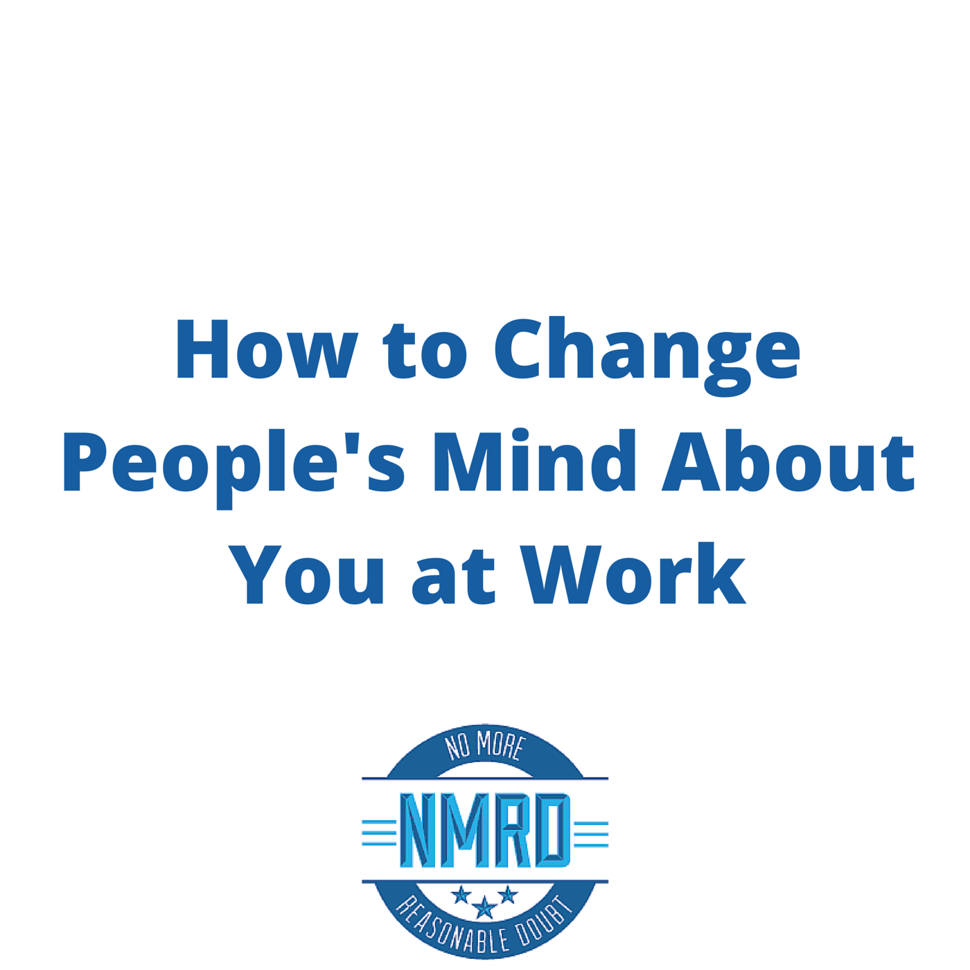 How to Change People's Mind About You at Work